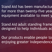 Stand Aid has been manufacturing quality, durable standing frames and medical equipment for more than twenty-five years. We work closely with rehab specialists to design the best equipment available to meet your needs.